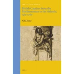 British Captives from the Mediterranean to the Atlantic, 1563-1760, Atlantic World by Nabil Matar, 9789004264496.