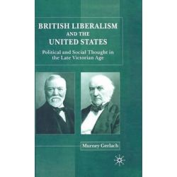 British Liberalism and the United States, Political and Social Thought in the Late Victorian Age by Murney Gerlach, 9780333790090.