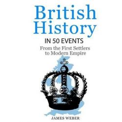 British History in 50 Events, From First Immigration to Modern Empire (English History, History Books, British History Textbook) by James Weber, 9781517777999.