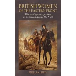 British Women of the Eastern Front, War, Writing and Experience in Serbia and Russia, 1914-20 by Angela Smith, 9780719096181.