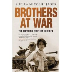 Brothers at War, The Unending Conflict in Korea by Sheila Miyoshi Jager, 9781846680670.