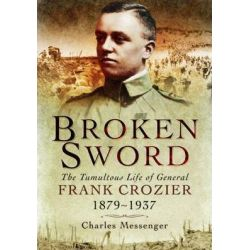 Broken Sword, The Tumultuous Life of General Frank Crozier 1897 - 1937 by Charles Messenger, 9781848848979.