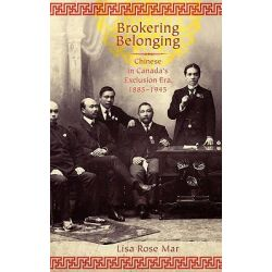 Brokering Belonging, Chinese in Canada's Exclusion Era, 1885-1945 by Lisa Rose Mar, 9780199733132.