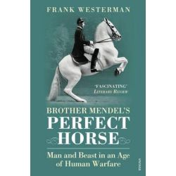 Brother Mendel's Perfect Horse, Man and Beast in an Age of Human Warfare by Frank Westerman, 9780099512776.