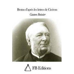 Brutus D'Apres Les Lettres de Ciceron by Gaston Boissier, 9781505316957.