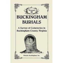 Buckingham Burials, a Survey of Cemeteries in Buckingham County, Virginia, Volume 3 by Buckingham Inc Historic Buckingham Inc, 9780788440878.