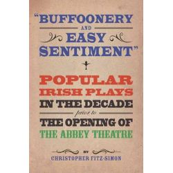 """Buffoonery and Easy Sentiment"""". Popular Irish Plays in the Decade Prior to the Opening of the Abbey Theatre by Christopher Fitz-Simon, 9781904505495."""