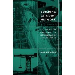Building the Trident Network, A Study of the Enrollment of People, Knowledge, and Machines by Maggie Mort, 9780262633628.