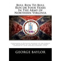 Bull Run to Bull Run or Four Years in the Army of Northern Virginia, Containing a Detailed Account of the Career and Adv