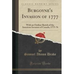 Burgoyne's Invasion of 1777, With an Outline Sketch of the American Invasion of Canada, 1775-76 (Classic Reprint) by Samuel Adams Drake, 9781330945018.
