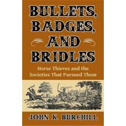 Bullets, Badges, and Bridles, Horse Thieves and the Societies That Pursued Them by John K Burchill, 9781455618576.