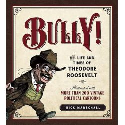 Bully!, The Life and Times of Theodore Roosevelt: Illustrated with More Than 250 Vintage Political Cartoons by Rick Marschall, 9781596981546.