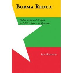 Burma Redux, Global Justice and the Quest for Political Reform in Myanmar by Ian Holliday, 9780231161268.