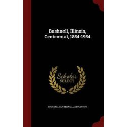 Bushnell, Illinois, Centennial, 1854-1954 by Bushnell Centennial Association, 9781297533570.