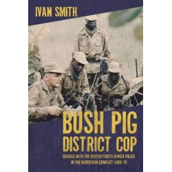 Bush Pig - District Cop, Service with the British South Africa Police in the Rhodesian Conflict 1965-79 by Ivan Smith, 9781909982291.