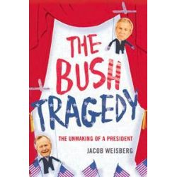 Bush Tragedy, The Unmaking of a President by Jacob Weisberg, 9780747593942.