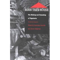 Burn This House, The Making and Unmaking of Yugoslavia by Jasminka Udovicki, 9780822325901.