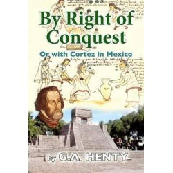 By Right of Conquest, Or with Cortez in Mexico by G A Henty, 9781477547830.