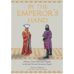By the Emperor's Hand, Military Dress and Court Regalia in the Later Romano-Byzantine Empire by Timothy Dawson, 9781848325890.