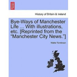 Bye-Ways of Manchester Life ... with Illustrations, Etc. [Reprinted from the Manchester City News.] by Walter Tomlinson, 9781241318062.