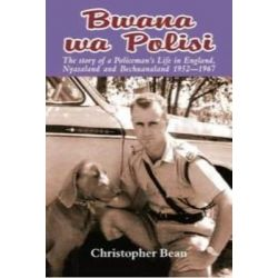 Bwana wa Polisi, The Story of a Policeman's Life in England, Nyasaland, and Bechuanaland, 1952-1967 by Christopher Bean, 9781920143923.