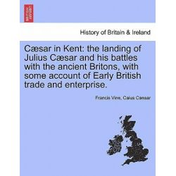 C Sar in Kent, The Landing of Julius C Sar and His Battles with the Ancient Britons, with Some Account of Early British Trade and Enterprise. by Francis Vine, 9781241555047.