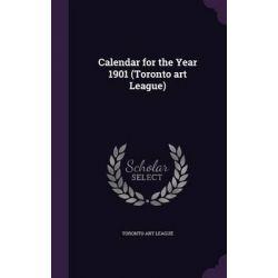 Calendar for the Year 1901 (Toronto Art League) by Toronto Art League, 9781342192561.