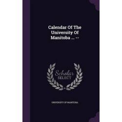 Calendar of the University of Manitoba ... -- by University of Manitoba, 9781342937148.