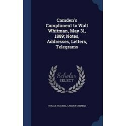 Camden's Compliment to Walt Whitman, May 31, 1889; Notes, Addresses, Letters, Telegrams by Horace Traubel, 9781298949110.