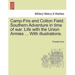 Camp-Fire and Cotton Field, Southern Adventure in Time of War. Life with the Union Armies ... with Illustrations. by Thomas Knox, 9781241560881.