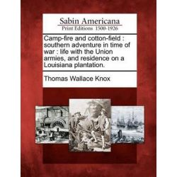 Camp-Fire and Cotton-Field, Southern Adventure in Time of War: Life with the Union Armies, and Residence on a Louisiana Plantation. by Thomas Wallace Knox, 9781275699717.