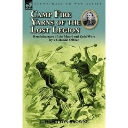 Camp Fire Yarns of the Lost Legion, Reminiscences of the Maori and Zulu Wars by a Colonial Officer by G Hamilton-Browne, 9780857068613.