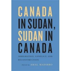 Canada in Sudan, Sudan in Canada, Immigration, Conflict, and Reconstruction by Amal Madibbo, 9780773545144.