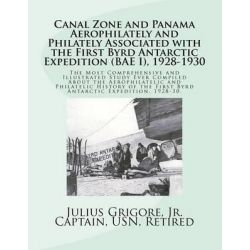 Canal Zone and Panama Aerophilately and Philately Associated with the First Byrd Antarctic Expedition (Bae I),1928 to 1930 by Capt Julius Grigore Jr, 9781468096880.