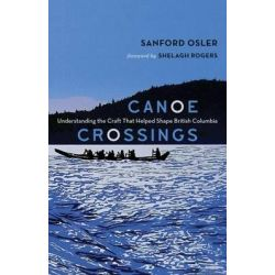 Canoe Crossings, Understanding the Craft That Helped Shape British Columbia by Sanford Osler, 9781927527740.