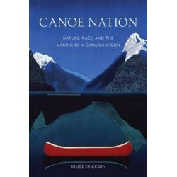 Canoe Nation, Nature, Race, and the Making of a Canadian Icon by Bruce Erickson, 9780774822497.