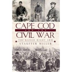 Cape Cod and the Civil War, The Raised Right Arm by Stauffer Miller, 9781596299849.