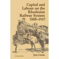 Capital and Labour on the Rhodesian Railway System, 1888-1947 1997, St Antony's by Jon Lunn, 9781349139736.