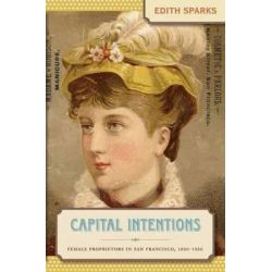 Capital Intentions, Female Proprietors in San Francisco, 1850-1920 by Edith Sparks, 9780807857755.