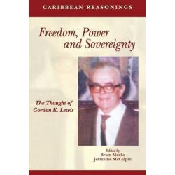 Caribbean Reasonings, Freedom, Power and Sovereignty - the Thought of Gordon K. Lewis by Brian Meeks, 9789766378639.