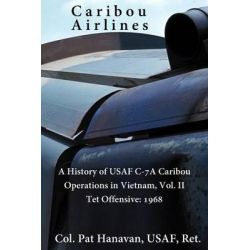 Caribou Airlines, A History of USAF C-7a Caribou Operations in Vietnam: Volume II: TET Offensive - 1968 by Col Pat Hanavan Usaf, 9781492266273.