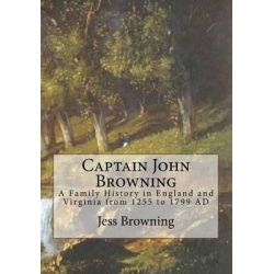 Captain John Browning, A Family History in England and Virginia from 1255 to 1799 Ad by Dr Jess Browning, 9781511577038.