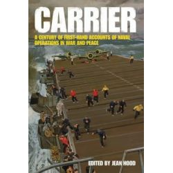 Carrier, A Century of First-Hand Accounts of Naval Operations in War and Peace by Jean Hood, 9781844861118.