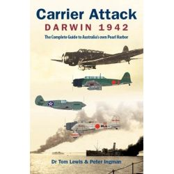 Carrier Attack Darwin 1942, The Complete Guide to Australia's Own Pearl Harbor by Tom Lewis, 9780987151933.