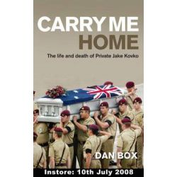 Carry Me Home, The Life and Death of Private Jake Kovco by Dan Box, 9781741752748.
