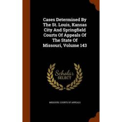 Cases Determined by the St. Louis, Kansas City and Springfield Courts of Appeals of the State of Missouri, Volume 143 by Missouri Courts of Appeals, 9781343895799.