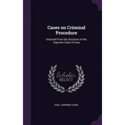 Cases on Criminal Procedure, Selected from the Decisions of the Supreme Court of Iowa by Iowa Supreme Court, 9781342045614.