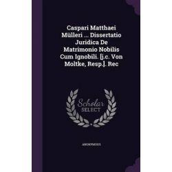 Caspari Matthaei Mulleri ... Dissertatio Juridica de Matrimonio Nobilis Cum Ignobili. [J.C. Von Moltke, Resp.]. Rec by Anonymous, 9781342982568.