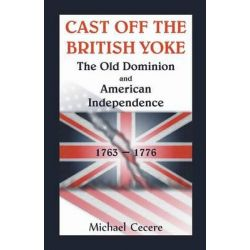 Cast Off the British Yoke, The Old Dominion and American Independence, 1763-1776 by Michael Cecere, 9780788455681.