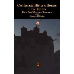 Castles and Historic Homes of the Border, Their Traditions and Romance (1926) by Alexander Eddington, 9781845300999.